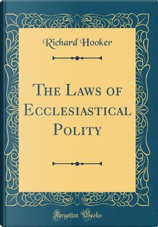 The Laws of Ecclesiastical Polity (Classic Reprint) by Richard Hooker