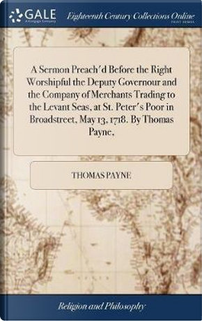 A Sermon Preach'd Before the Right Worshipful the Deputy Governour and the Company of Merchants Trading to the Levant Seas, at St. Peter's Poor in Broadstreet, May 13, 1718. by Thomas Payne, by Thomas Payne