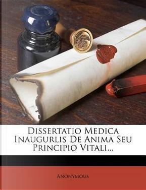 Dissertatio Medica Inaugurlis de Anima Seu Principio Vitali. by ANONYMOUS