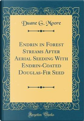 Endrin in Forest Streams After Aerial Seeding with Endrin-Coated Douglas-Fir Seed (Classic Reprint) by Duane G. Moore