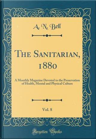 The Sanitarian, 1880, Vol. 8 by A. N. Bell