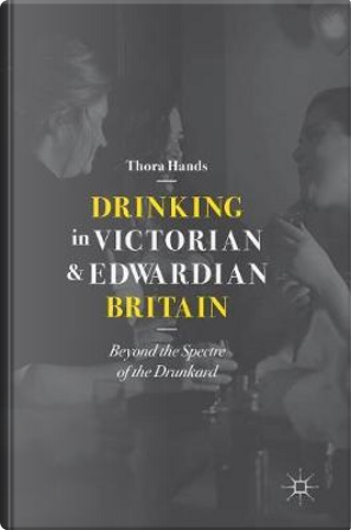 Drinking in Victorian and Edwardian Britain by Thora Hands