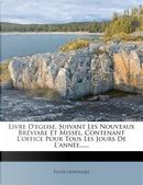 Livre D'Eglise, Suivant Les Nouveaux Breviare Et Missel, Contenant L'Office Pour Tous Les Jours de L'Annee. by Glise Catholique