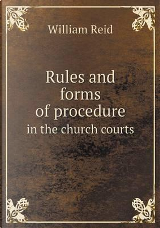 Rules and Forms of Procedure in the Church Courts by William Reid