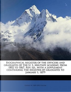 Biographical Register of the Officers and Graduates of the U. S. Military Academy, from 1802 to 1867. REV. Ed, with a Supplement Continuing the Register of Graduates to January 1, 1879 by George Washington Cullum