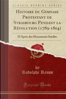 Histoire du Gymnase Protestant de Strasbourg Pendant la Révolution (1789-1804) by Rodolphe Reuss