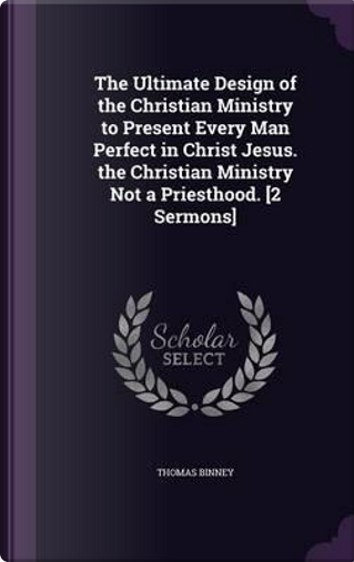 The Ultimate Design of the Christian Ministry to Present Every Man Perfect in Christ Jesus. the Christian Ministry Not a Priesthood. [2 Sermons] by Thomas Binney