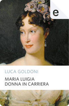 Maria Luigia donna in carriera by Luca Goldoni