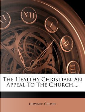 The Healthy Christian by Howard Crosby