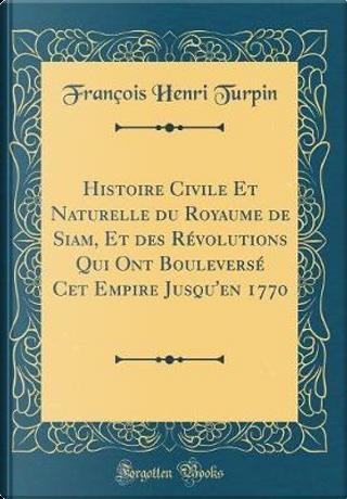 Histoire Civile Et Naturelle du Royaume de Siam, Et des Révolutions Qui Ont Bouleversé Cet Empire Jusqu'en 1770 (Classic Reprint) by François Henri Turpin