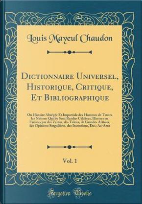 Dictionnaire Universel, Historique, Critique, Et Bibliographique, Vol. 1 by Louis Mayeul Chaudon