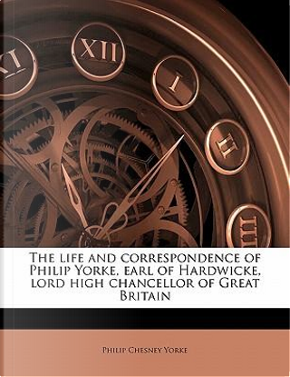 The Life and Correspondence of Philip Yorke, Earl of Hardwicke, Lord High Chancellor of Great Britain by Philip Chesney Yorke