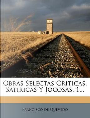 Obras Selectas Criticas, Satiricas y Jocosas, 1. by francisco de Quevedo