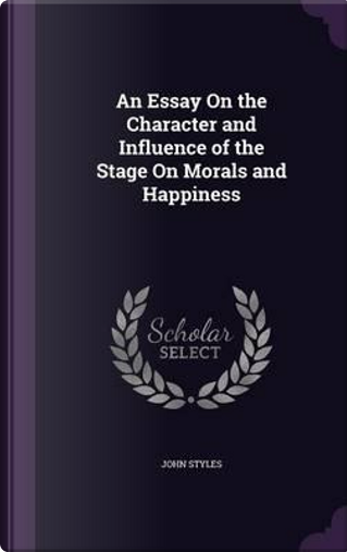 An Essay on the Character and Influence of the Stage on Morals and Happiness by John Styles