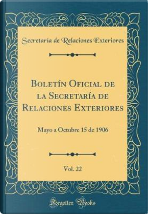 Boletín Oficial de la Secretaría de Relaciones Exteriores, Vol. 22 by Secretaría de Relaciones Exteriores