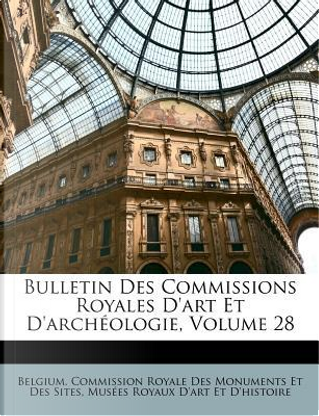 Bulletin Des Commissions Royales D'Art Et D'Archeologie, Volume 28 by Mus Es Royaux D'Art Et D'Histoire