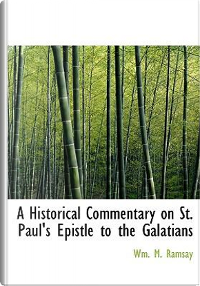 Historical Commentary on St. Paul's Epistle to the Galatians by Wm. M. Ramsay