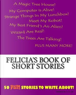Felicia's Book of Short Stories by K. P. Lee