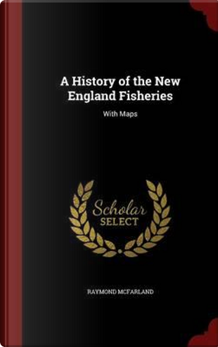 A History of the New England Fisheries by Raymond McFarland