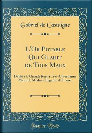 L'Or Potable Qui Guarit de Tous Maux by Gabriel De Castaigne