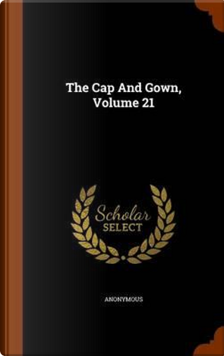 The Cap and Gown, Volume 21 by ANONYMOUS