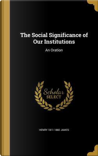 SOCIAL SIGNIFICANCE OF OUR INS by Henry 1811-1882 James