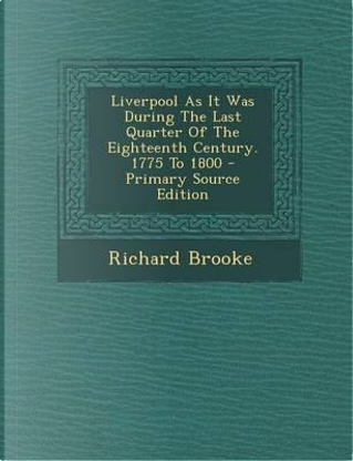 Liverpool as It Was During the Last Quarter of the Eighteenth Century. 1775 to 1800 - Primary Source Edition by Richard Brooke