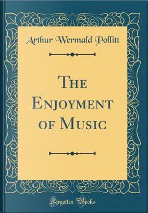 The Enjoyment of Music (Classic Reprint) by Arthur Wermald Pollitt