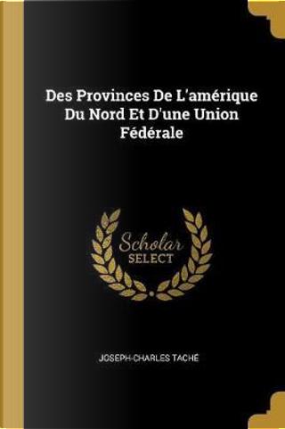 Des Provinces de l'Amérique Du Nord Et d'Une Union Fédérale by Joseph-Charles Tache