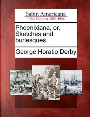 Phoenixiana, Or, Sketches and Burlesques by GEORGE HORATIO DERBY