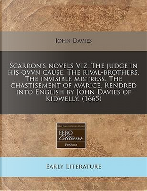 Scarron's Novels Viz. the Judge in His Ovvn Cause. the Rival-Brothers. the Invisible Mistress. the Chastisement of Avarice. Rendred Into English by John Davies of Kidwelly. (1665) by JOHN DAVIES