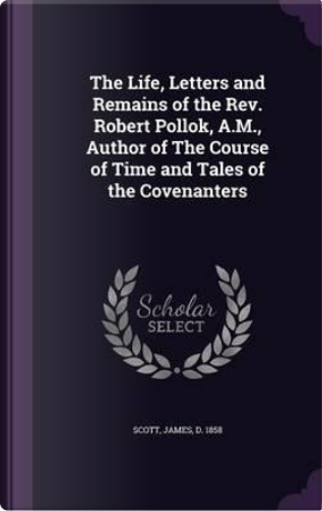 The Life, Letters and Remains of the REV. Robert Pollok, A.M, Author of the Course of Time and Tales of the Covenanters by James Scott