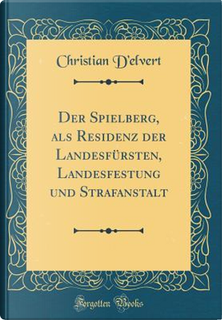 Der Spielberg, als Residenz der Landesfürsten, Landesfestung und Strafanstalt (Classic Reprint) by Christian d'Elvert