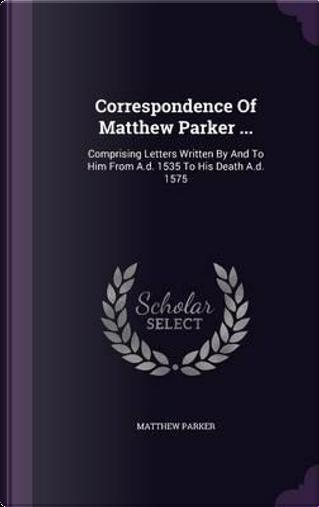 Correspondence of Matthew Parker . by Matthew parker