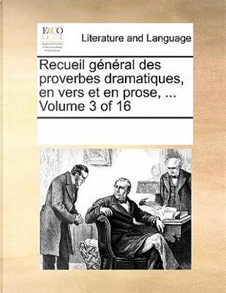 Recueil General Des Proverbes Dramatiques, En Vers Et En Prose. Volume 3 of 16 by See Notes Multiple Contributors