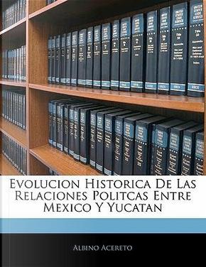 Evolucion Historica de Las Relaciones Politcas Entre Mexico y Yucatan by Albino Acereto