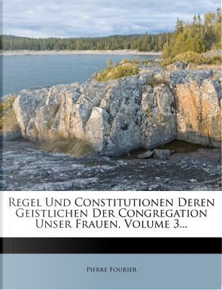 Regel Und Constitutionen Deren Geistlichen Der Congregation Unser Frauen, Volume 3. by Pierre Fourier
