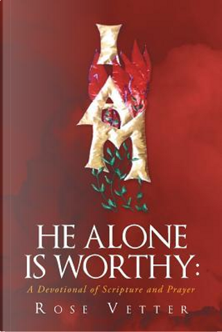 He Alone Is Worthy by Rose Vetter