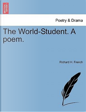 The World-Student. A poem. by Richard H. French