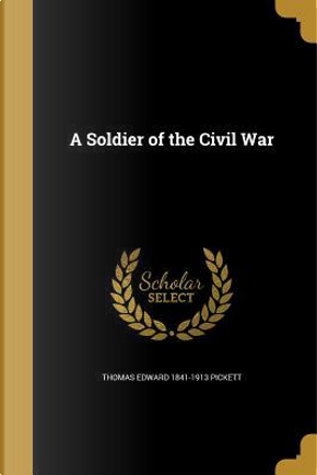 SOLDIER OF THE CIVIL WAR by Thomas Edward 1841-1913 Pickett