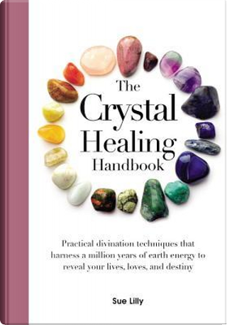 The Crystal Healing Handbook by Sue Lilly