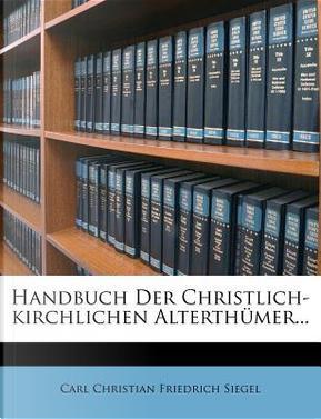 Handbuch der christlich-kirchlichen Alterthümer by Carl Christian Friedrich Siegel