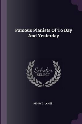 Famous Pianists of to Day and Yesterday by Henry C. Lahee