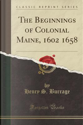 The Beginnings of Colonial Maine, 1602 1658 (Classic Reprint) by Henry S. Burrage