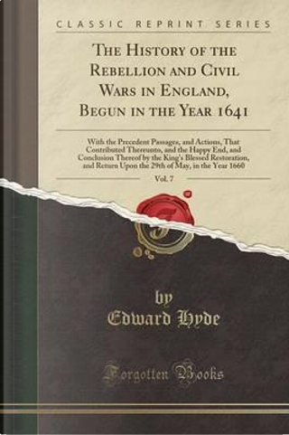 The History of the Rebellion and Civil Wars in England, Begun in the Year 1641, Vol. 7 by Edward Hyde