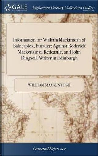 Information for William Mackintosh of Balnespick, Pursuer; Against Roderick MacKenzie of Redcastle, and John Dingwall Writer in Edinburgh by William Mackintosh
