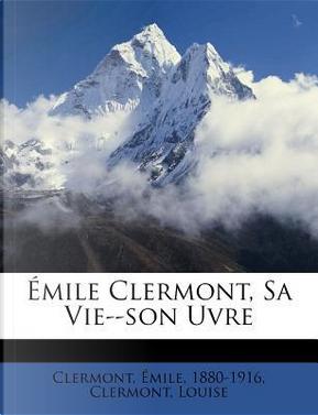 Émile Clermont, sa vie, son œuvre by Louise Clermont