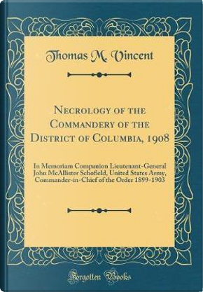 Necrology of the Commandery of the District of Columbia, 1908 by Thomas M. Vincent