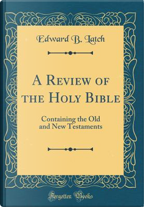 A Review of the Holy Bible by Edward B. Latch