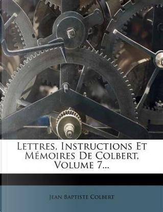 Lettres, Instructions Et Memoires de Colbert, Volume 7 by Jean Baptiste Colbert